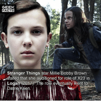 Facts, Memes, and Happy: GEEK  FACTS  Stranger Things star Millie Bobby Browrn  stated that she auditioned for role of X23 in  Logan (2017) The role eventually went to  n. Were you happy with the casting of X23? What would you rate Logan out of 10? --Must Follow 🎥 - @MovieFacts 🤓 - @GeekFacts 🤔 - @GeekQuote 😎 - @GeekFeedDotCom