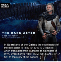 "Facts, Memes, and Moms: GEEK  FACTS  TH E DA R K AS TER  KREE WARSHIP  T8IS IS13 01319 31 N 3 518  In Guardians of the Galaxy the coordinates of  the dark aster is T8IS IS1301319 31N3518,/  when translated from numbers to alphabets iś  (1-A, 2 B) it says ""THIS IS MOMS CANCER"". A  hint to the story of the sequel. Mind blown 🤯 It has been reported that Gunn maybe back in the fold with the MCU. However, the DCEU want a part of him too. Which DC property would you like him to direct? For me, Green Lantern Corps or Suicide Squad 2. Thoughts? Comment below.👌🏻 --Must Follow 🍩 - @GrubFacts 🍿 - @MovieFacts 🤓 - @GeekFacts 🤔 - @GeekQuote ✈️ - @TripFacts"