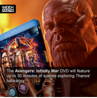Facts, Memes, and Avengers: GEEK  FACTS  The Avengers: Infinity War DVD will feature  up to 30 minutes of scenes exploring Thanos'  backstor  int s cenes exploring Thanos  NAR Infinity War is the best Marvel movie thus far. Anyone here buying the DVD?? Comment below.👌🏻 --Must Follow 🍩 - @GrubFacts 🍿 - @MovieFacts 🤓 - @GeekFacts 🤔 - @GeekQuote