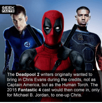 America, Chris Evans, and Facts: GEEK  FACTS  The Deadpool 2 writers originally wanted to  bring in Chris Evans during the credits, not as  Captain America, but as the Human Torch. The  2015 Fantastic 4 cast would then come in, only  for Michael B. Jordan, to one-up Chris Haha. This would have been hilarious. Of course, there was 0% chance of this happening. What did you think of Deadpool 2?? Comment below.👌🏻 --Must Follow 🍩 - @GrubFacts 🍿 - @MovieFacts 🤓 - @GeekFacts 🤔 - @GeekQuote