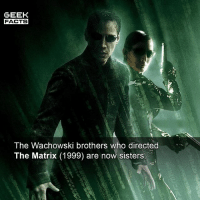 Lana and Lilly Wachowski (Formerly Larry and Andrew) are both openly transgender women. Incidentally, The Matrix reboot is currently being worked on. How would you feel about a reboot to this classic movie? 👌🏻 -- Must Follow 🎥 - @MovieFacts 🤓 - @GeekFacts 🤔 - @GeekQuote 😎 - @GeekFeedDotCom: GEEK  FACTS  The Wachowski brothers who directed  The Matrix (1999) are now sisters.  白! Lana and Lilly Wachowski (Formerly Larry and Andrew) are both openly transgender women. Incidentally, The Matrix reboot is currently being worked on. How would you feel about a reboot to this classic movie? 👌🏻 -- Must Follow 🎥 - @MovieFacts 🤓 - @GeekFacts 🤔 - @GeekQuote 😎 - @GeekFeedDotCom
