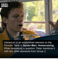 Facts, Love, and Memes: GEEK  FACTS  Uh, strontium, barium  vibranium  Vibranium is an established element on the  Periodic Table in Spider-Man: Homecoming  When answering a question, Peter mentions it  with two other elements from Group 2. You have to love the small details like this in the MCU right? Who's seen Infinity War? I have, I am still digesting it, but I would give it 9-10. Thoroughly enjoyed it. Comment below.👌🏻 --Must Follow 🍩 - @GrubFacts 🍿 - @MovieFacts 🤓 - @GeekFacts 🤔 - @GeekQuote