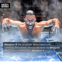 America, Facts, and Memes: GEEK  FACTS  Weapon X the program associated with  creating Wolverine, should be read as Weapon  10. Captain America is Weapon  1 •Weapon 0 - Classified •Weapon I - Volunteer (Captain America, Project Rebirth) •Weapon II- A Squirrel with Wolverine's Adamantium skeleton, claws, intelligence and healing factor •Weapon III - Skinless Man •Weapon IV - Unnamed criminal •Weapon V - Unnamed criminal •Weapon VI - Unnamed criminal •Weapon VII - American soldier (Nuke-Project Homegrown) •Weapon VIII - A kidnapped mutant •Weapon IX - A kidnapped mutant (possibly John Howlett, Wolverine's older brother •Weapon X - Wolverine; he was cloned and in the 23rd attempt X-23 was made •Weapon XI - None-Deadpool in the film X-Men Origins: Wolverine •Weapon XII - The Huntsman •Weapon XIII - Fantomex •Weapon XIV - Stepford Cuckoos •Weapon XV - Ultimaton •Weapon XVI - Allgod -- Must follow 🎥 - @MovieFacts 🤓 - @GeekFacts 🤔 - @GeekQuote 😎 - @GeekFeedDotCom