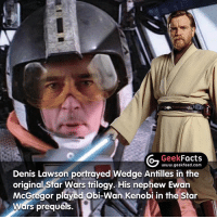 May the 4th be with you everyone. Also, hands up who DIDN'T know this fact? -- Must follow 🤓 - @GeekFacts 🤔 - @GeekQuote 😎 - @GeekFeedDotCom: Geek  Facts  www.geekfeed.com  Denis Lawson portrayed Wedge Antilles in the  original Star Wars trilogy. His nephew Ewan  McGregor played Obi-Wan Kenobi in the Star  Wars prequels. May the 4th be with you everyone. Also, hands up who DIDN'T know this fact? -- Must follow 🤓 - @GeekFacts 🤔 - @GeekQuote 😎 - @GeekFeedDotCom