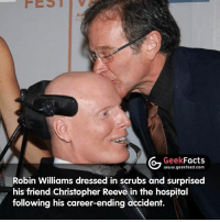 """Quote from Christopher Reeve's book 'Still Me' - """"Then, at an especially bleak moment, the door flew open and in hurried a squat fellow with a blue scrub hat and a yellow surgical gown and glasses, speaking in a Russian accent. He announced that he was my proctologist, and that he had to examine me immediately...it was Robin Williams...for the first time since the accident, I laughed. My old friend had helped me know that somehow I was going to be okay."""": Geek  Facts  www.geekfeed.com  Robin Williams dressed in scrubs and surprised  his friend Christopher Reeve in the hospital  following his career-ending accident. Quote from Christopher Reeve's book 'Still Me' - """"Then, at an especially bleak moment, the door flew open and in hurried a squat fellow with a blue scrub hat and a yellow surgical gown and glasses, speaking in a Russian accent. He announced that he was my proctologist, and that he had to examine me immediately...it was Robin Williams...for the first time since the accident, I laughed. My old friend had helped me know that somehow I was going to be okay."""""""
