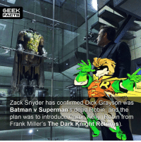 Bad, Batman, and Facts: GEEK  FACTS  Zack Snyder has confirmed Dick Grayson was  Batman v Superman's-deàd Robi and the  plan was to introduce. Carrie Kely (Robin from  Frank Miller's The Dark Knight Returns) I don't subscribe to the fact that Snyder is a really bad director, or a really good one. I think he's just decent. However, I don't like the way he messes with the mythology. What do you think of this detail? Comment below.👌🏻 --Must Follow 🍩 - @GrubFacts 🍿 - @MovieFacts 🤓 - @GeekFacts 🤔 - @GeekQuote ✈️ - @TripFacts