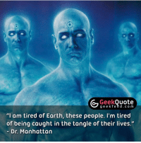 """Please follow our sister account @GeekQuote for best quotes in the geek genre. 👌🏻👌🏻👌🏻 @GeekQuote @GeekQuote @GeekQuote @GeekQuote: Geek  Quote  g e e k f e e d c o m  """"I am tired of Earth, these people. I'm tired  of being caught in the tangle of their lives.""""  Dr. Manhattan Please follow our sister account @GeekQuote for best quotes in the geek genre. 👌🏻👌🏻👌🏻 @GeekQuote @GeekQuote @GeekQuote @GeekQuote"""