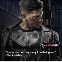 "Bad, Bad Day, and Memes: Geek  Quote  www.geekfeed.com  ""You're one bad day away from being me.""  The Punisher So many great quotes in the Marvel-Netflix universe. What's your favorite? -- Must follow 🤓 - @GeekFacts 🤔 - @GeekQuote 😎 - @GeekFeedDotCom"