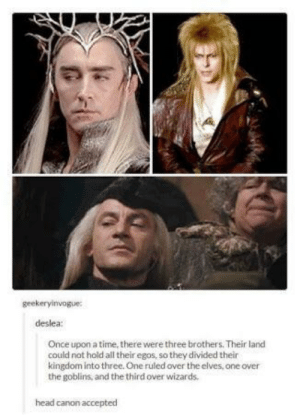 Head, Canon, and Once Upon a Time: geekeryinvogue  deslea  Once upon a time, there were three brothers. Their land  could not hold all their egos, so they divided their  kingdom into three. One ruled over the elves, one over  the goblins, and the third over wizards  head canon accepted The holy trinity