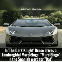 "A nice touch. GeekTruth: @GeekTruthl#GeekTruth  In The Dark Knight' Bruce drives a  Lamborghini Murciélago. ""Murcielago""  in the Spanish word for ""Bat"" A nice touch. GeekTruth"
