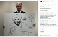 Hoe, Cartoon, and Netherlands: geertwiiaers.Follow  geertwilders Send us your muhammad  cartoon to:  muhammadcartoons@pw.nl  First price: $10.000  Picture: the winning cartoon of the  Garland/Texas muhammad-cartoon contest  from Bosch Fawstin who will be juror and  present in The Netherlands as well!  #FreedomOfSpeech  #MuhammadCartoonContest  YOU CANT  Load more comments  ogapdz @tayfun.s41 no allah told the quran  and people wrote it  floor.2910 Dit is dus hoe mensen denken  dat we allemaal zijn. Maarja, kennelijk wordt  ons imago heel snel verpest  THATS WHY  3,010 likes  2 HOURS AGO  Log in to like or comment.