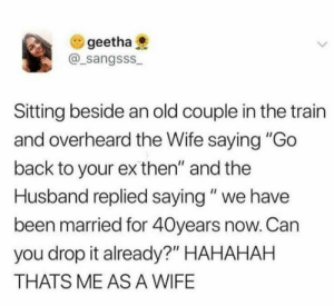 "Dank, Train, and Husband: geetha  @sangSSS  Sitting beside an old couple in the train  and overheard the Wife saying ""Go  back to your ex then"" and the  Husband replied saying"" we have  been married for 40years now. Can  you drop it already?"" HAHAHAH  THATS ME AS A WIFE Same sister"