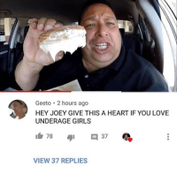 Girls, Love, and Heart: Geeto 2 hours ago  HEY JOEY GIVE THIS A HEART IF YOU LOVE  UNDERAGE GIRLS  VIEW 37 REPLIES