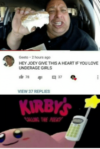 Girls, Love, and Heart: Geeto 2 hours ago  HEY JOEY GIVE THIS A HEART IF YOU LOVE  UNDERAGE GIRLS  VIEW 37 REPLIES  KIRBY  MLLNG THE POLICY