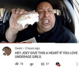 Girls, Love, and Heart: Geeto 2 hours ago  HEY JOEY GIVE THIS A HEART IF YOU LOVE  UNDERAGE GIRLS Absoloute madlad