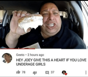Girls, Love, and Heart: Geeto 2 hours ago  HEY JOEY GIVE THIS A HEART IF YOU LOVE  UNDERAGE GIRLS Madlad is above the LAW.