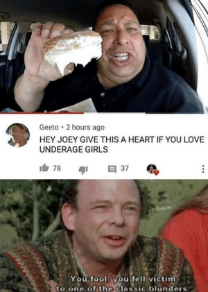 Girls, Love, and Heart: Geeto 2 hours ago  HEY JOEY GIVE THIS A HEART IF YOU LOVE  UNDERAGE GIRLS  You fool you fell victim  to one of the Classic blunders He really did it to him like that
