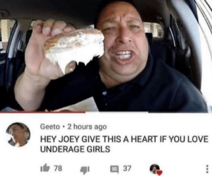 Girls, Love, and Reddit: Geeto 2 hours ago  HEY JOEY GIVE THIS A HEART IF YOU LOVE  UNDERAGE GIRLS  1白 Ladies and Gentlemen, we got em.