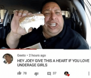 Girls, Love, and Heart: Geeto 2 hours ago  HEY JOEY GIVE THIS A HEART IF YOU LOVE  UNDERAGE GIRLS  78  E 37  41 Right right right let's eat