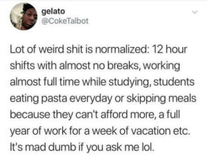Is this normal to you?: gelato  @CokeTalbot  Lot of weird shit is normalized: 12 hour  shifts with almost no breaks, working  almost full time while studying, students  eating pasta everyday or skipping meals  because they can't afford more, a full  year of work for a week of vacation etc.  It's mad dumb if you ask me lol. Is this normal to you?