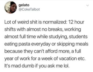 If You Ask Me: gelato  @CokeTalbot  Lot of weird shit is normalized: 12 hour  shifts with almost no breaks, working  almost full time while studying, students  eating pasta everyday or skipping meals  because they can't afford more, a full  year of work for a week of vacation etc.  It's mad dumb if you ask me lol