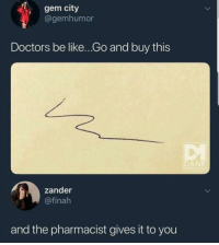"Be Like, Doctor, and Tumblr: gem city  @gemhumor  Doctors be like...Go and buy this  DAN  zander  @finah  and the pharmacist gives it to you <p><a href=""http://memehumor.net/post/173557943493/my-doctor-in-a-nutshell"" class=""tumblr_blog"">memehumor</a>:</p>  <blockquote><p>My doctor in a nutshell</p></blockquote>"