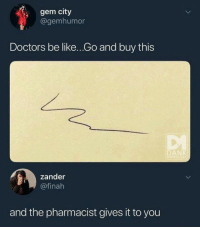 Be Like, Memes, and 🤖: gem city  @gemhumor  Doctors be like...Go and buy this  zander  @finah  and the pharmacist gives it to you Can I get whatever this is 😂