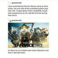 I hungie: gemder void  i just remembered that the disney movie g-force  exists. the one with all the animated guinea pigs.  holy shit. i forgot about it like completely forgot.  they played jump by flo-rida like 8 times during  that movie  e gemdervoid  LED  im about to cry it looks even more ridiculous now  than it did back then I hungie