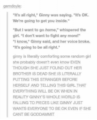 """ginny's: gemdoyle  """"It's all right,"""" Ginny was saying. """"It's OK  We're going to get you inside.""""  """"But I want to go home,"""" whispered the  girl. """"I don't want to fight any more!""""  """"I know,"""" Ginny said, and her voice broke.  """"It's going to be all right.""""  ginny is literally comforting some random girl  she probably doesn't even know EVEN  THOUGH SHE JUST FOUND OUT HER  BROTHER IS DEAD SHE IS LITERALLY  PUTTING THIS STRANGER BEFORE  HERSELF AND TELLING THIS GIRL THAT  EVERYTHING WILL BE OK WHEN IN  REALITY GINNY'S WHOLE WORLD IS  FALLING TO PIECES LIKE GINNY JUST  WANTS EVERYONE TO BE OK EVEN IF SHE  CANT BE GODDAMMIT"""