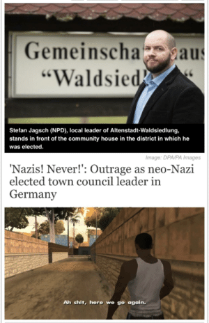 "Community, Shit, and Germany: Gemeinscha  ""Waldsied  2aus  Stefan Jagsch (NPD), local leader of Altenstadt-Waldsiedlung,  stands in front of the community house in the district in which he  was elected.  Image: DPA/PA Images  Nazis! Never!': Outrage as neo-Nazi  elected town council leader in  Germany  Ah shit, here we go again. Third time's a charm!"