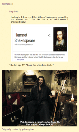 Beard, Life, and Shakespeare: gemfaggot:  ineptbox:  Last night I discovered that William Shakespeare named his  son Hamnet and I feel like this is an awful secret I  shouldn't know  Hamnet  Shakespeare  William Shakespeare's son  Hamnet Shakespeare was the only son of Wiliam Shakespeare and Anne  Hathaway, and the fraternal twin of Judith Shakespeare. He died at age  11. Wikipedia  *died at age 11* *has a beard and mustache  Well, I became a vampire when Iwas 16  That is why lalways look 16  Originally posted by goldenglider In those days, life was tough for an 11-year-old