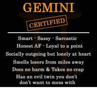 twinning: GEMINI  CERTIFIED  Smart - Sassy - Sarcastic  Honest AF - Loyal to a point  Socially outgoing but lonely at heart  Smells losers from miles away  Does no harm & Takes no crarp  Has an evil twin you don't  don't want to mess with