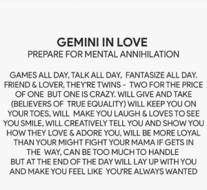 Gemini: GEMINI IN LOVE  PREPARE FOR MENTAL ANNIHILATION  GAMES ALL DAY, TALK ALL DAY, FANTASIZE ALL DAY  FRIEND & LOVER, THEY'RE TWINS TWO FOR THE PRICE  OF ONE BUT ONE IS CRAZY. WILL GIVE AND TAKE  (BELIEVERS OF TRUE EQUALITY) WILL KEEP YOU ON  YOUR TOES, WILL MAKE YOU LAUGH & LOVES TO SEE  YOU SMILE, WILL CREATIVELY TELL YOU AND SHOW YOU  HOW THEY LOVE & ADORE YOU, WILL BE MORE LOYAL  THAN YOUR MIGHT FIGHT YOUR MAMA IF GETS IN  THE WAY, CAN BE TOO MUCH TO HANDLE  BUT AT THE END OF THE DAY WILL LAY UP WITH YOU  AND MAKE YOU FEEL LIKE YOU'RE ALWAYS WANTED