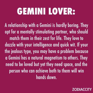 Jealous, Life, and Love: GEMINI LOVER  A relationship with a Gemini is hardly boring. They  opt for a mentally stimulating partner, who should  match them in their zest for life. They love to  dazzle with your intelligence and quick wit. If your  the jealous type, you may have a problem because  a Gemini has a natural magnetism to others. They  need to be loved but yet they need space, and the  person who can achieve both to them will win  hands down.  ZODIACCITY Apr 17, If you are married, you may have a very nice day today. In embrace of a loved one you feel safe and secure. You have  …...... FULL HOROSCOPE: http://horoscope-daily-free.net