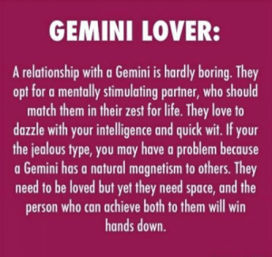 Jealous, Life, and Love: GEMINI LOVER:  A relationship with a Gemini is hardly boring. They  opt for a mentally stimulating partner, who should  match them in their zest for life. They love to  dazzle with your intelligence and quick wit. If your  the jealous type,you may have a problem because  a Gemini has a natural magnetism to others. They  need to be loved but yet they need space, and the  person who can achieve both to them will win  hands down. 😌🙏