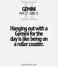 Energy, Friday, and Life: GEMINI  MAY 21-JUNE 21  Hanging outwith a  Gemini for the  day is like being on  aroller coaster.  Zodiac Mind.co m Mar 29, 2017. You will remember Friday by good energy, and this especially applies to love spheres and dimensions of your life. You have nothing to complain about. Everybody... ...FOR FULL HOROSCOPE VISIT: http://horoscope-daily-free.net/gemini