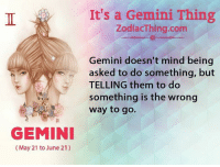 ways to go: GEMINI  May 21 to June 21)  It's a Gemini Thing  ZodiacThing.com  Gemini doesn't mind being  asked to do something, but  TELLING them to do  something is the wrong  way to go.