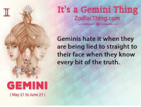 Gemini, Truth, and Com: GEMINI  May 21 to June 21)  It's a Gemini Thing  ZodiacThing.com  Geminis hate it when they  are being lied to straight to  their face when they know  every bit of the truth