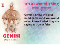 True, Best, and Games: GEMINI  May 21 to June 21)  It's a Gemini Thing  ZodiacThing.com  Geminis know the best  mind games and you would  never know if what they are  saying is true or false.