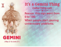 0 to 100, Anaconda, and Gemini: GEMINI  (May 21 to June 21)  It's a Gemini Thing  ZodiacThing.com  Reason this sign went from  0 to 100:  When people start causing  unnecessary problems.