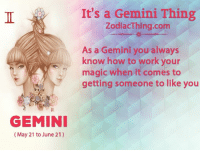 Youre Magical: GEMINI  (May 21 to June 21)  It's a Gemini Thing  ZodiacThing.com  As a Gemini you always  know how to  work your  magic when it comes to  getting someone to like you