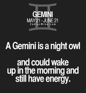 Gemini: GEMINI  MAY21-JUNE 21  ZodiacMind.com  A Gemini is a night owl  and could wake  up in the morning and  still have energy.