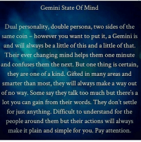Too Much, Gemini, and Helps: Gemini State Of Mind  Dual personality, double persona, two sides of the  same coin however you want to put it, a Gemini is  and will always be a little of this and a little of that.  Their ever changing mind helps them one minute  and confuses them the next. But one thing is certain,  they are one of a kind. Gifted in many areas and  smarter than most, they will always make a way out  of no way. Some say they talk too much but there's a  lot you can gain from their words. They don't settle  for just anything. Difficult to understand for the  people around them but their actions will always  make it plain and simple for you. Pay attention.