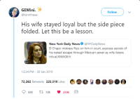I hope shes under witness protection: GEMini.  @tarshhaaa  Follow  His wife stayed loyal but the side piece  folded. Let this be a lesson.  New York Daily NewsNYDailyNews  El Chapo mistress flips on him in court, exposes secrets of  his naked escape through Mexican sewer as wife listens  trib.al/KMAGErV  2:34 PM-20 Jan 2019  72,262 Retweets 225,510 Likes I hope shes under witness protection