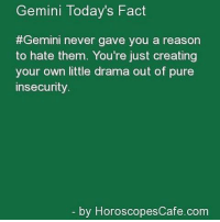 Mar 10, 2017. Even today you won't be completely sure what is it that you expect from love and person that you ... ...FOR FULL HOROSCOPE VISIT: http://horoscope-daily-free.net/gemini: Gemini Today's Fact  #Gemini never gave you a reason  to hate them. You're just creating  your own little drama out of pure  insecurity.  by Horosc Mar 10, 2017. Even today you won't be completely sure what is it that you expect from love and person that you ... ...FOR FULL HOROSCOPE VISIT: http://horoscope-daily-free.net/gemini