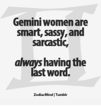 Tumblr, Free, and Gemini: Gemini womenare  smart, sassy, and  sarcastic,  always having the  last word.  ZodiacMind Tumblr Dec 13, 2016. You rarely make the first move in order to conquer someone, but it has to happen sometimes. You will  . ...FOR FULL HOROSCOPE VISIT: http://horoscope-daily-free.net/gemini