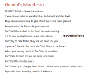The last one though! Who needs a shirt with the print like this?: Gemini's Manifesto  RESPECT THEM or leave them alone.  If you choose to be in a relationship, be honest and stay loyal  They have so much love to give. Don't ever take them granted  Be open mind, Be funny, Be your true self.  Don't tell them what to do. Don't be so demanding.  ltsaGemini Thing  If a Gemini in a bad mood, leave them alone  Don't try to read them, they are too deep for you  If you can't handle the truth, don't ask them to be honest.  When your wrong, admit it. Don't be so sensitive.  Don't talk to them if your  too easily offended  Don't tell them to be quiet.  Don't ever try to change them. Don't criticise what you can't understand  Especially don't even try to control a Gemini The last one though! Who needs a shirt with the print like this?