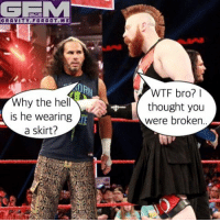 Meme, Memes, and Wrestling: GEMM  GRAVITY FOR GOT ME  Why the he  is he wearing  a skirt?  WTF bro?  thought you  were broken sheamus cesaro hardyboyz wrestling prowrestling professionalwrestling meme wrestlingmemes wwememes wwe nxt raw mondaynightraw sdlive smackdownlive tna impactwrestling totalnonstopaction impactonpop boundforglory bfg xdivision njpw newjapanprowrestling roh ringofhonor luchaunderground pwg