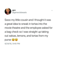 Latinos, Memes, and Movie: gen  @genesisbeaats  Sooo my little cousin and I thought it was  a great idea to sneak in tortas into the  movie theatre and the employee asked for  a bag check so l was straight up taking  out salsas, lemons, and tortas from my  purse  6/24/18, 9:40 PM Lmaoo 😩😩😩😂😂 🔥 Follow Us 👉 @latinoswithattitude 🔥 latinosbelike latinasbelike latinoproblems mexicansbelike mexican mexicanproblems hispanicsbelike hispanic hispanicproblems latina latinas latino latinos hispanicsbelike