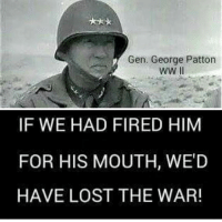 ~ Flame 🔥: Gen. George Patton  IF WE HAD FIRED HIM  FOR HIS MOUTH, WE'D  HAVE LOST THE WAR! ~ Flame 🔥